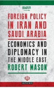 Foreign Policy in Iran and Saudi Arabia: Economics and Diplomacy in the Middle East by Dr Robert Mason