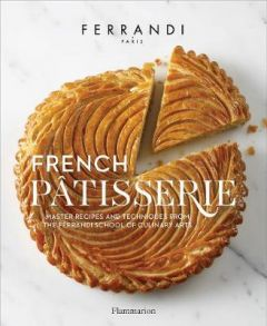 French Patisserie: Master Recipes and Techniques from the Ferrandi School of Culinary Arts by Ecole Ferrandi (Hardback)