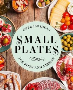 Small Plates: Over 150 Ideas for Bites and Nibbles by Editors of Cider Mill Press (Hardback)