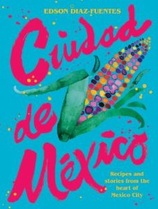 Ciudad de Mexico: Recipes and Stories from the Heart of Mexico City by Edson Diaz-Fuentes (Hardback)