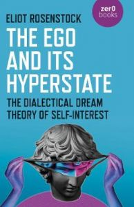 The Ego And Its Hyperstate - A Psychoanalytically Informed Dialectical Analysis of Self-Interest by Eliot Rosenstock