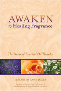 Awaken to Healing Fragrance: The Power of Essential Oil Therapy by Elizabeth Anne Jones