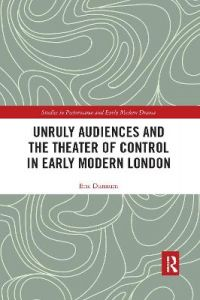Unruly Audiences and the Theater of Control in Early Modern London by Eric Dunnum