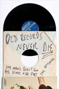 Old Records Never Die: One Man's Quest for His Vinyl and His Past by Eric Spitznagel