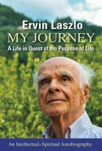My Journey: A Life in Quest of the Purpose of Life by Ervin Laszlo, Ph.D.