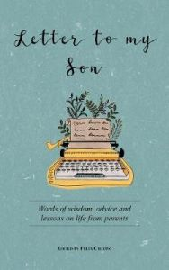 Letter to My Son: Words of Wisdom, Advice and Lessons on Life from Parents by Felix Cheong