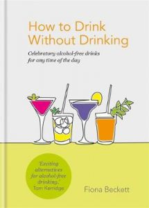 How to Drink Without Drinking: Celebratory alcohol-free drinks for any time of the day by Fiona Beckett (Hardback)