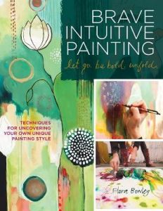 Brave Intuitive Painting-Let Go, Be Bold, Unfold!: Techniques for Uncovering Your Own Unique Painting Style by Flora S. Bowley