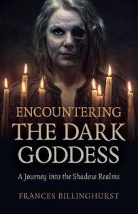 Encountering the Dark Goddess - A Journey into the Shadow Realms by Frances Billinghurst
