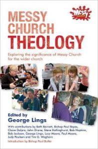 Messy Church Theology: Exploring the significance of Messy Church for the wider church by George Lings