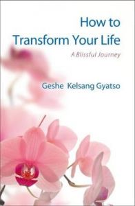 How to Transform Your Life: A Blissful Journey by Geshe Kelsang Gyatso