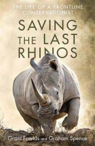 Saving the Last Rhinos: The Life of a Frontline Conservationist by Grant Fowlds (Hardback)