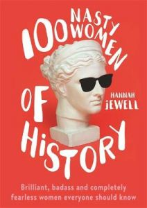 100 Nasty Women of History: Brilliant, badass and completely fearless women ever by Hannah Jewell