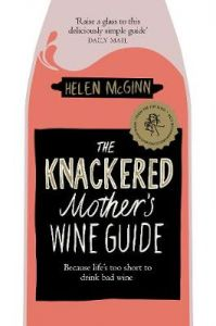 The Knackered Mother's Wine Guide: Because Life's too Short to Drink Bad Wine by Helen McGinn