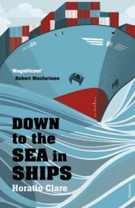 Down To The Sea In Ships: Of Ageless Oceans and Modern Men by Horatio Clare