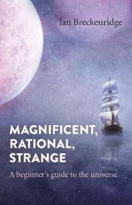 Magnificent, Rational, Strange - A beginner`s guide to the universe by Ian Breckenridge
