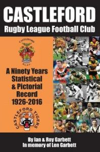 Castleford Rugby League Football Club: A Ninety Years Statistical & Pictorial Record - 1926-2016 by Ian & Roy  Garbett
