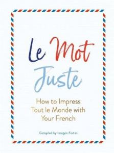 Le Mot Juste: How to Impress Tout le Monde with Your French by Imogen Fortes (Hardback)