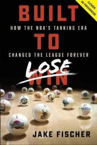 Built to Lose: How the NBA's Tanking Era Changed the League Forever by Jake Fischer (Hardback)