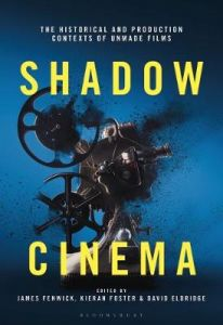 Shadow Cinema: The Historical and Production Contexts of Unmade Films by James Fenwick (Sheffield Hallam University, UK)
