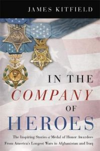 In the Company of Heroes: The Inspiring Stories of Medal of Honor Awardees from America's Longest Wars in Afghanistan and Iraq by James Kitfield (Hardback)