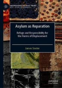 Asylum as Reparation: Refuge and Responsibility for the Harms of Displacement by James Souter (Hardback)