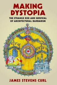 Making Dystopia: The Strange Rise and Survival of Architectural Barbarism by James Stevens Curl (Architectural Historian and Professor Emeritus)