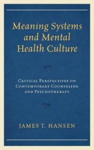 Meaning Systems and Mental Health Culture: Critical Perspectives on Contemporary Counseling and Psychotherapy by James T. Hansen (Hardback)