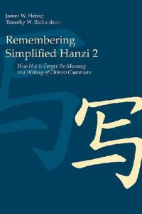 Remembering Simplified Hanzi 2: How Not to Forget the Meaning and Writing of Chinese Characters by James W Heisig