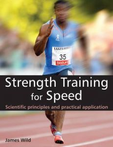 Strength Training for Speed: Scientific Principles and Practical Application by James Wild