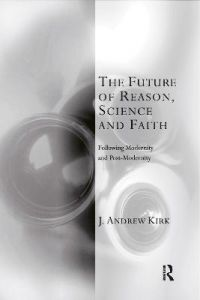 The Future of Reason, Science and Faith: Following Modernity and Post-Modernity by J. Andrew Kirk