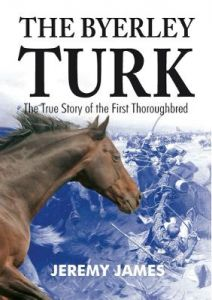 The Byerley Turk: The True Story of the First Thoroughbred by Jeremy James