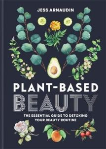 Plant-Based Beauty: The Essential Guide to Detoxing Your Beauty Routine by Jess Arnaudin (Hardback)