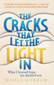 The Cracks that Let the Light In: What I learned from my disabled son by Jessica Moxham