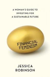 Financial Feminism: A Woman's Guide to Investing for a Sustainable Future by Jessica Robinson