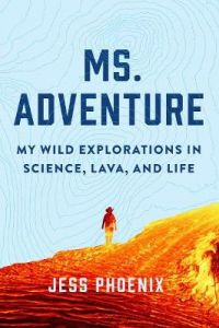 Ms. Adventure: My Wild Explorations in Science, Lava and Life by Jess Phoenix (Hardback)