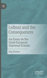 Leibniz and the Consequences: An Essay on the Great European Universal Scholar by Joerg Zimmer (Hardback)