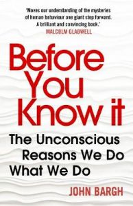 Before You Know It: The Unconscious Reasons We Do What We Do by John Bargh
