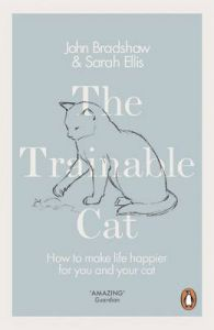 The Trainable Cat: How to Make Life Happier for You and Your Cat by John Bradshaw