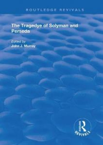 The Tragedye of Solyman and Perseda: Edited from the Original Texts with Introduction and Notes by John J Murray