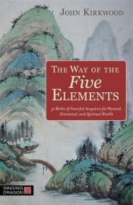 The Way of the Five Elements: 52 Weeks of Powerful Acupoints for Physical, Emotional, and Spiritual Health by John Kirkwood
