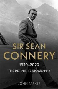 Sir Sean Connery - The Definitive Biography: 1930 - 2020 by John Parker