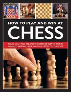 How to Play and Win at Chess: Rules, skills and strategy, from beginner to expert, demonstrated in over 700 step-by-step illustrations by John Saunders (Hardback)