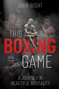 This Boxing Game: A Journey in Beautiful Brutality by John Wight (Hardback)