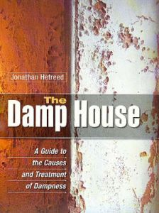 The Damp House: A Guide to the Causes and Treatment of Dampness by Jonathan Hetreed (Hardback)