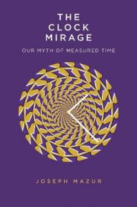 The Clock Mirage: Our Myth of Measured Time by Joseph Mazur (Hardback)