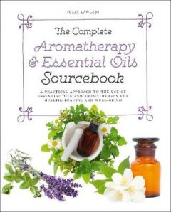 The Complete Aromatherapy & Essential Oils Sourcebook - New 2018 Edition: A Practical Approach to the Use of Essential Oils for Health and Well-Being by Julia Lawless
