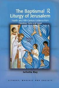 The Baptismal Liturgy of Jerusalem: Fourth- and Fifth-Century Evidence from Palestine, Syria and Egypt by Juliette Day