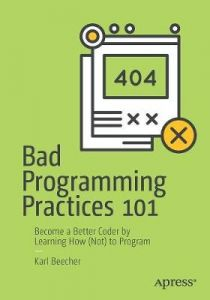 Bad Programming Practices 101: Become a Better Coder by Learning How (Not) to Program by Karl Beecher