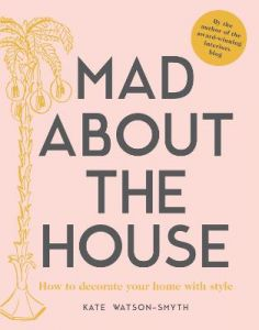 Mad about the House: How to decorate your home with style by Kate Watson-Smyth (Hardback)